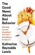 Good News About Bad Behavior Why Kids Are Less Disciplined Than Ever & What to Do About It