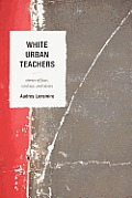 White Urban Teachers: Stories of Fear, Violence, and Desire