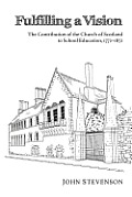Fulfilling a Vision: The Contribution of the Church of Scotland to School Education, 17721872