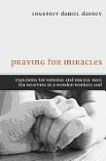 Praying for Miracles: Exploring the Rational and Biblical Basis for Believing in a Wonder-Working God