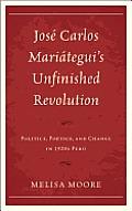 Jos? Carlos Mari?tegui's Unfinished Revolution: Politics, Poetics, and Change in 1920s Peru