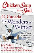 Chicken Soup for the Soul O Canada the Wonders of Winter 101 Stories about Bad Weather Good Times & Great Sports