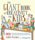 Giant Book of Creativity for Kids 500 Activities to Encourage Creativity in Kids Ages 2 to 12 Play Pretend Draw Dance Sing Write Build Tinker