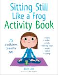 Sitting Still Like a Frog Activity Book 75 Mindfulness Games for Kids
