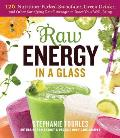 Raw Energy in a Glass 125 Raw Vegan Smoothies Green Drinks Shakes Power Shots Mocktails Longevity Elixirs & Fermented Beverages