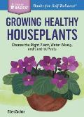 Growing Healthy Houseplants: Choose the Right Plant, Water Wisely, and Control Pests. a Storey Basics(r) Title
