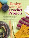 Design Your Own Crocheted Accessories Simple Formulas for Creating Customized Scarves Cowls Hats Socks Mittens & Gloves
