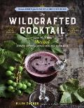 Wildcrafted Cocktail Make Your Own Foraged Syrups Bitters Infusions & Garnishes Includes Recipes for 45 One Of A Kind Mixed Drinks