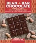 Bean To Bar Chocolate Celebrating the Process the Makers & the Mind Blowing Flavors Behind Americas Craft Chocolate Revolution