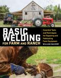 Basic Welding for Farm & Ranch Essential Tools & Techniques for Repairing & Fabricating Farm Equipment