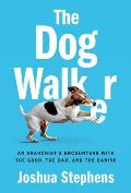 Dog Walker An Anarchists Encounters with the Good the Bad & the Canine