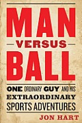 Man Versus Ball: One Ordinary Guy and His Extraordinary Sports Adventures