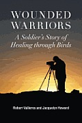 Wounded Warriors A Soldiers Story of Healing through Birds