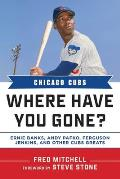 Chicago Cubs Where Have You Gone?: Ernie Banks, Andy Pafko, Ferguson Jenkins, and Other Cubs Greats
