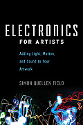 Electronics for Artists Adding Light Motion & Sound to Your Artwork