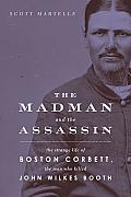 Madman & the Assassin The Strange Life of Boston Corbett the Man Who Killed John Wilkes Booth