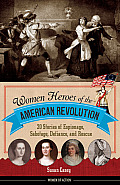 Women Heroes of the American Revolution 20 Stories of Espionage Sabotage Defiance & Rescue