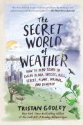 The Secret World of Weather: How to Read Signs in Every Cloud, Breeze, Hill, Street, Plant, Animal, & Dewdrop