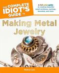 The Complete Idiot's Guide to Making Metal Jewelry: A Full-Color Guide to Creating Beautiful Metal Necklaces, Earrings, Bracelets, a