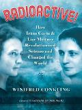 Radioactive How Irene Curie & Lise Meitner Revolutionized Science & Changed the World