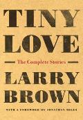 Tiny Love The Complete Stories of Larry Brown
