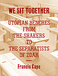 We All Sit Together Utopian Benches from the Shakers to the Separatists of Zoar