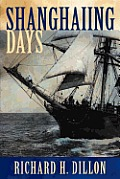 Shanghaiing Days: The Thrilling Account of 19th Century Hell-Ships, Bucko Mates and Masters, and Dangerous Ports-Of-Call from San Franci