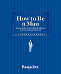 Esquire How to Be a Man a Handbook of Advice Inspiration & Occasional Drinking