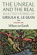 Unreal & the Real Selected Stories of Ursula K Le Guin Volume 1 Where on Earth
