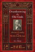 Overthrowing the Old Gods Aleister Crowley & the Book of the Law