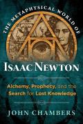 Metaphysical World of Isaac Newton Alchemy Prophecy & the Search for Lost Knowledge