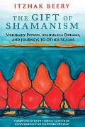 Gift of Shamanism Visionary Power Ayahuasca Dreams & Journeys to Other Realms