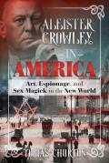 Aleister Crowley in America Art Espionage & Sex Magick in the New World