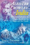 Aleister Crowley in India The Secret Influence of Eastern Mysticism on Magic & the Occult