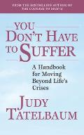 You Dont Have to Suffer A Handbook for Moving Beyond Lifes Crises