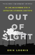 Out of Sight The Long & Disturbing Story of Corporations Outsourcing Catastrophe