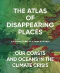 Atlas of Disappearing Places: Our Coasts & Oceans in the Climate Crisis
