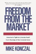Freedom From the Market Americas Fight to Liberate Itself from the Grip of the Invisible Hand