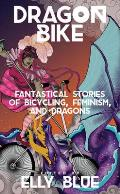 Dragon Bike: Fantastical Stories of Bicycling, Feminism, and Dragons