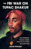 FBI War on Tupac Shakur The The State Repression of Black Leaders from the Civil Rights Era to the 1990s