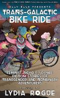 Trans Galactic Bike Ride Feminist Bicycle Science Fiction Stories of Transgender & Nonbinary Adventurers