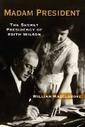Madam President The Secret Presidency of Edith Wilson