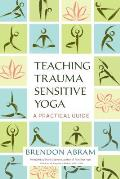 Teaching Trauma Sensitive Yoga A Practical Guide