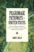 Pilgrimage Pathways for the United States: Creating Pilgrimage Routes to Enrich Lives, Enhance Community, and Restore Ecosystems