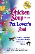 Chicken Soup For The Pet Lovers Soul Stories About Pets As Teachers Healers Heroes & Friends