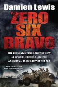 Zero Six Bravo The Explosive True Story of How 60 Special Forces Survived Against an Iraqi Army of 100000