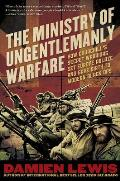 Ministry of Ungentlemanly Warfare How Churchills Secret Warriors Set Europe Ablaze