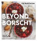 Beyond Borscht Old World Recipes from Ukraine & Eastern Europe