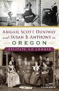 Abigail Scott Duniway & Susan B Anthony in Oregon Hesitate No Longer