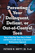 Parenting Your Delinquent Defiant or Out Of Control Teen How to Help Your Teen Stay in School & Out of Trouble Using an Innovative Approach